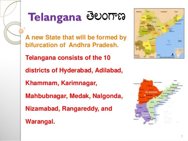 Telangana A new State that will be formed by bifurcation of Andhra Pradesh. Telangana consists of the 10  districts of Hyd...