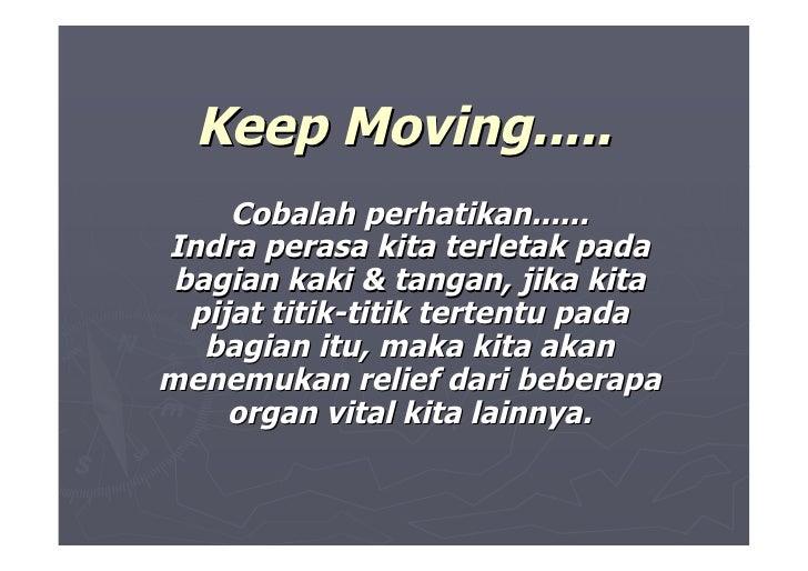 Keep Moving.....      Cobalah perhatikan...... Indra perasa kita terletak pada  bagian kaki & tangan, jika kita   pijat ti...