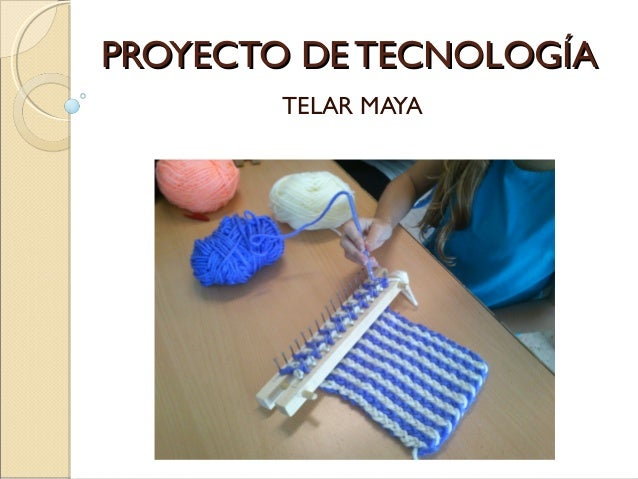 PROYECTO DE TECNOLOGÍAPROYECTO DE TECNOLOGÍA TELAR MAYA
