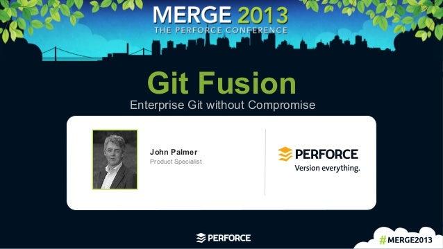 1   Git FusionEnterprise Git without Compromise John Palmer Product Specialist