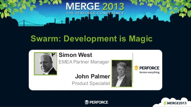 1	    Swarm: Development is Magic John Palmer Product Specialist Simon West EMEA Partner Manager