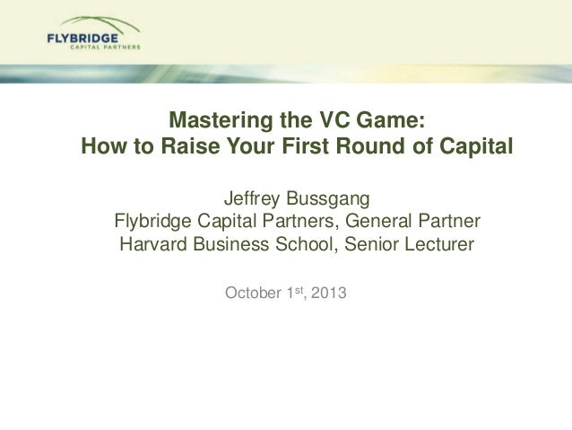 Mastering the VC Game: How to Raise Your First Round of Capital Jeffrey Bussgang Flybridge Capital Partners, General Partn...