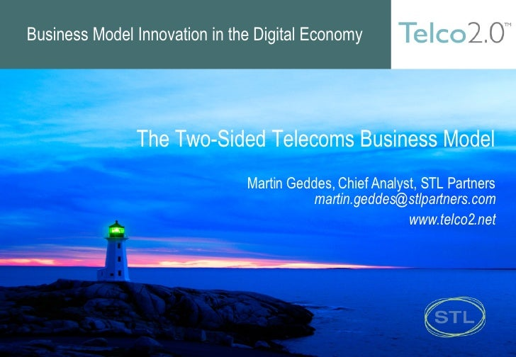 Business Model Innovation in the Digital Economy The Two-Sided Telecoms Business Model Martin Geddes, Chief Analyst, STL P...