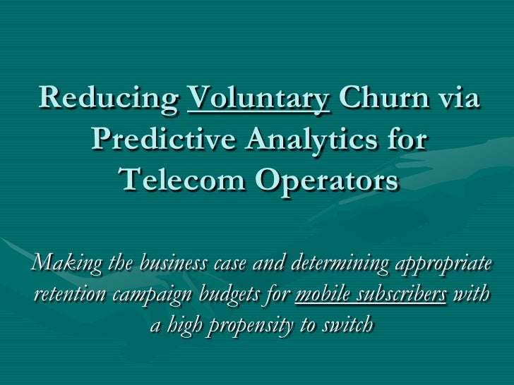 Reducing Voluntary Churn via    Predictive Analytics for      Telecom Operators  Making the business case and determining ...