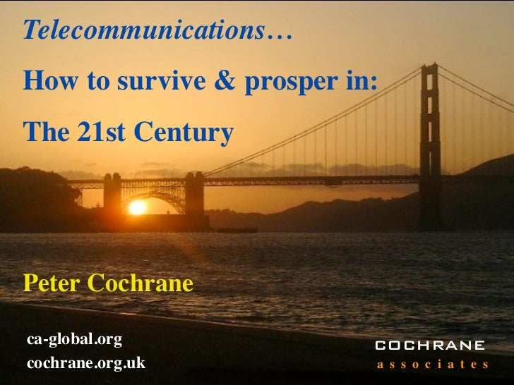 Telecommunications… How to survive & prosper in: The 21st Century     Peter Cochrane  ca-global.org              COCHRANE ...