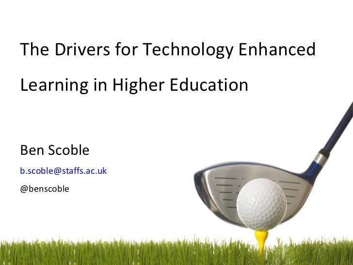 The Drivers for Technology EnhancedLearning in Higher EducationBen Scobleb.scoble@staffs.ac.uk@benscoble                  ...