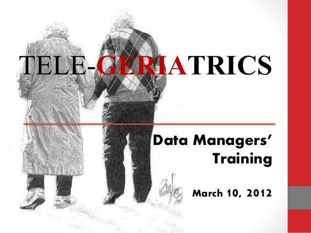TELE-GERIATRICS Data Managers' Training March 10, 2012