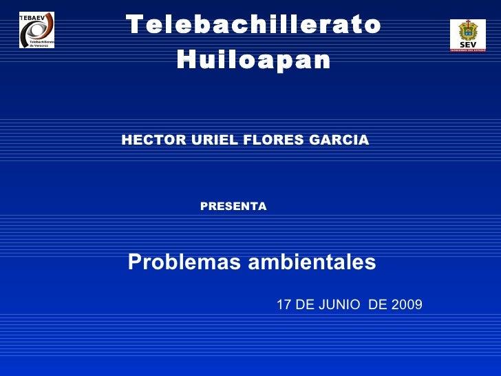 Telebachillerato Huiloapan Problemas ambientales 17 DE JUNIO  DE 2009 HECTOR URIEL FLORES GARCIA PRESENTA
