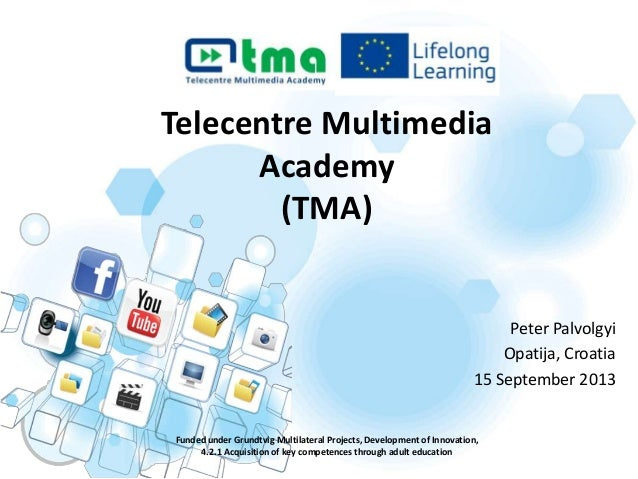Telecentre Multimedia Academy (TMA) Funded under Grundtvig Multilateral Projects, Development of Innovation, 4.2.1 Acquisi...