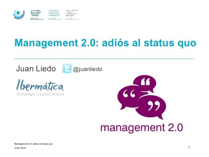 Management 2.0: adiós al status quo Juan Liedo                           @juanliedoManagement 2.0, adios al status quoJuan...