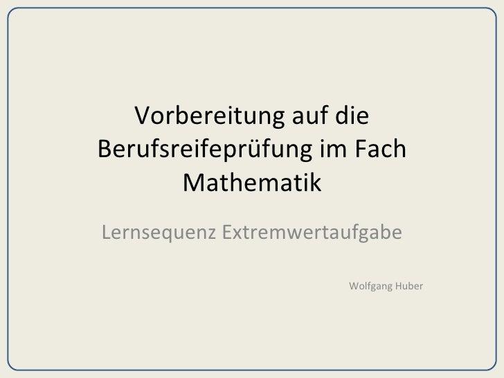 Vorbereitung auf die Berufsreifeprüfung im Fach Mathematik Lernsequenz Extremwertaufgabe Wolfgang Huber