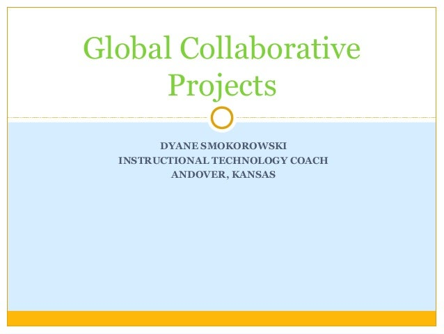 DYANE SMOKOROWSKI INSTRUCTIONAL TECHNOLOGY COACH ANDOVER, KANSAS Global Collaborative Projects