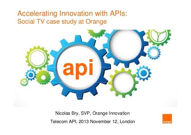 Accelerating Innovation with APIs: Social TV case study at Orange  api Nicolas Bry SVP Orange Innovation Bry, SVP, Telecom...