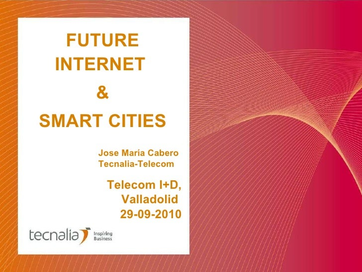Telecom I+D, Valladolid  29-09-2010 FUTURE INTERNET  & SMART CITIES Jose María Cabero Tecnalia-Telecom