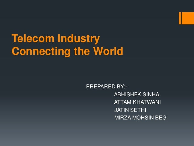 Telecom Industry Connecting the World PREPARED BY:- ABHISHEK SINHA ATTAM KHATWANI JATIN SETHI MIRZA MOHSIN BEG
