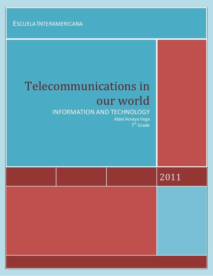 Escuela Interamericana2011Telecommunications in our worldINFORMATION AND TECHNOLOGYAbiel Amaya Vega7th Grade<br />Telecomm...