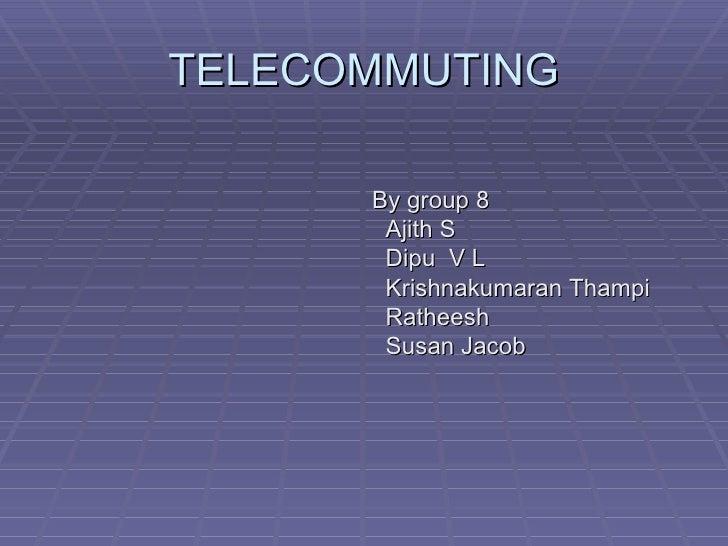 TELECOMMUTING <ul><li>By group 8 </li></ul><ul><li>Ajith S </li></ul><ul><li>Dipu  V L </li></ul><ul><li>Krishnakumaran Th...