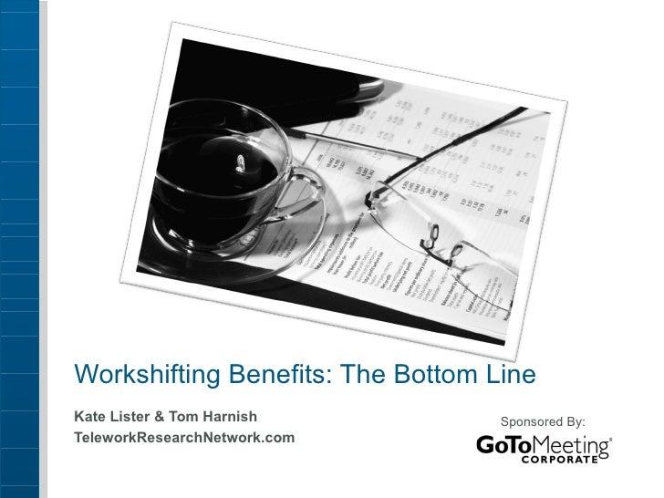 Workshifting Benefits: The Bottom Line Kate Lister & Tom Harnish  TeleworkResearchNetwork.com Sponsored By: