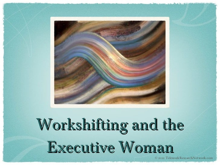 Workshifting and the Executive Woman © 2011 TeleworkResearchNetwork.com