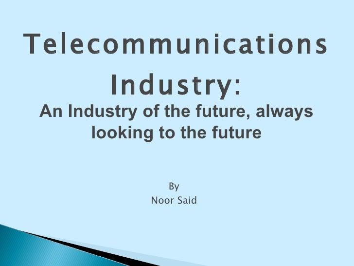 <ul><li>By </li></ul><ul><li>Noor Said </li></ul>Telecommunications Industry: An Industry of the future, always looking to...