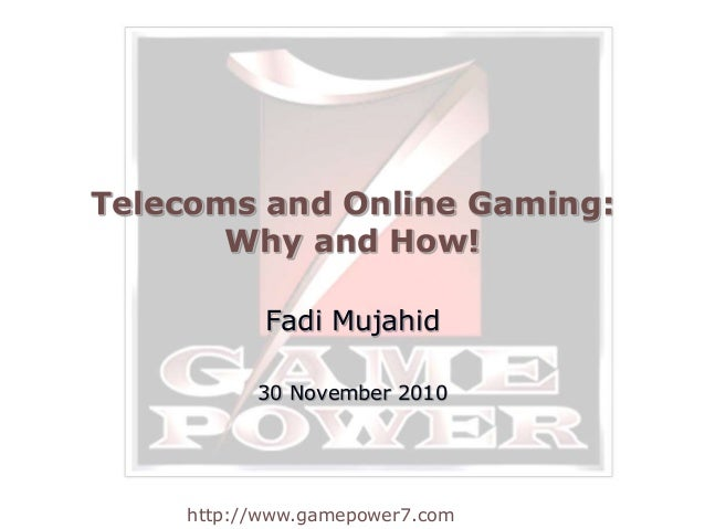 http://www.gamepower7.com Telecoms and Online Gaming: Why and How! Fadi Mujahid 30 November 2010