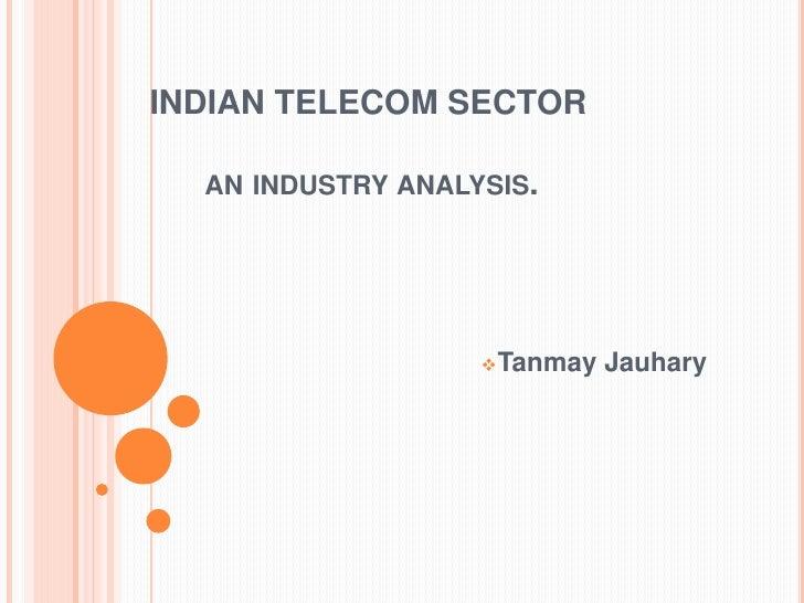 INDIAN TELECOM SECTOR              an industry analysis.<br /><ul><li>Tanmay Jauhary</li></li></ul><li>Telecom Sec...
