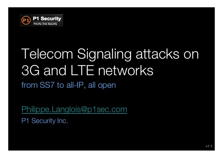 Telecom Signaling attacks on3G and LTE networksfrom SS7 to all-IP, all openPhilippe.Langlois@p1sec.comP1 Security Inc.    ...