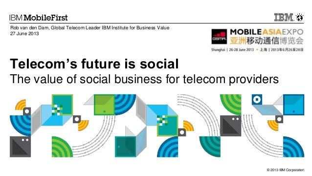 Rob van den Dam, Global Telecom Leader IBM Institute for Business Value 27 June 2013  Telecom's future is social The value...