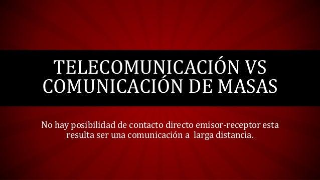 No hay posibilidad de contacto directo emisor-receptor esta resulta ser una comunicación a larga distancia. TELECOMUNICACI...