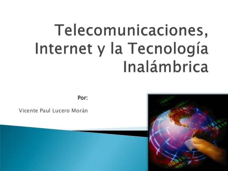 Telecomunicaciones, Internet y la Tecnología Inalámbrica<br />Por:<br />Vicente Paul Lucero Morán<br />