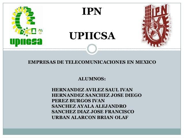 IPNUPIICSAEMPRESAS DE TELECOMUNICACIONES EN MEXICOALUMNOS:HERNANDEZ AVILEZ SAUL IVANHERNANDEZ SANCHEZ JOSE DIEGOPEREZ BURG...