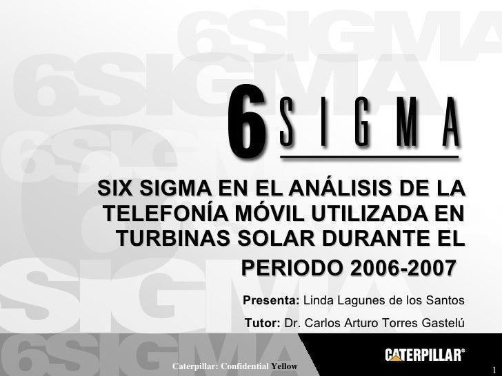 SIX SIGMA EN EL ANÁLISIS DE LA TELEFONÍA MÓVIL UTILIZADA EN TURBINAS SOLAR DURANTE EL PERIODO 2006-2007   Presenta:  Linda...