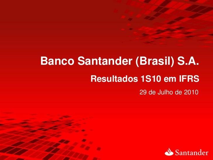 Banco Santander (Brasil) S.A.         Resultados 1S10 em IFRS                   29 de Julho de 2010