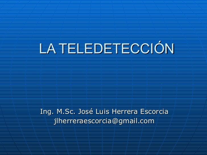 LA TELEDETECCIÓN Ing. M.Sc. José Luis Herrera Escorcia [email_address]