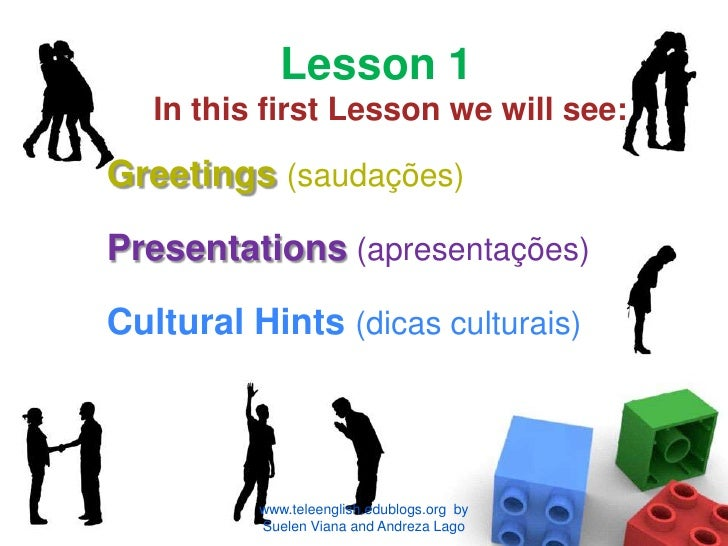 Lesson 1In this first Lesson we will see:<br />Greetings(saudações)<br />Presentations(apresentações)<br />Cultural Hints ...
