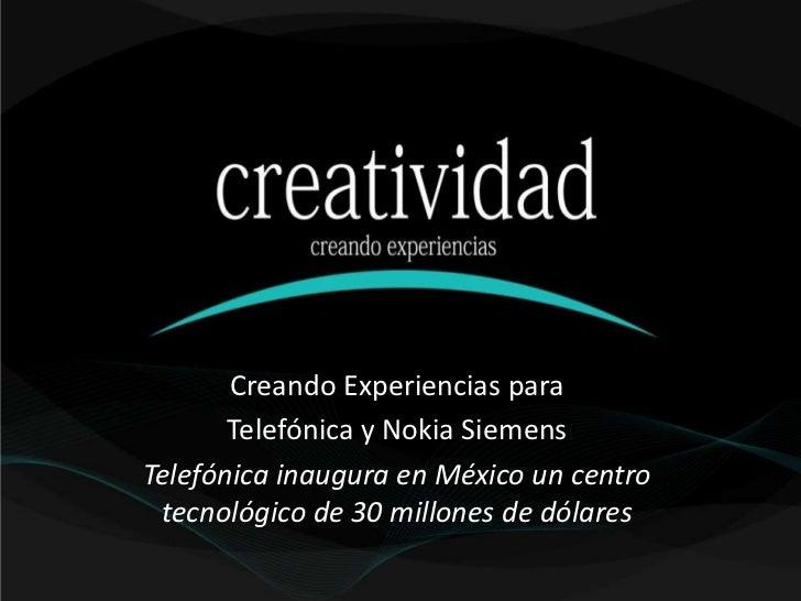 Creando Experiencias para       Telefónica y Nokia SiemensTelefónica inaugura en México un centro tecnológico de 30 millon...