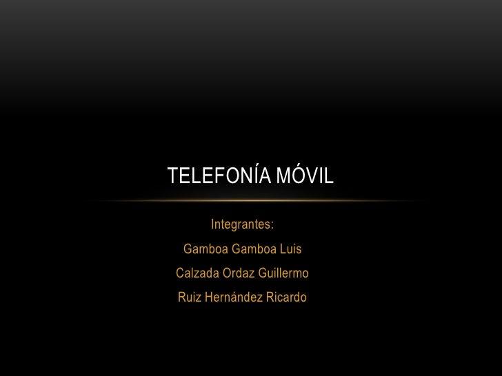 Integrantes:<br />Gamboa Gamboa Luis<br />Calzada Ordaz Guillermo<br />Ruiz Hernández Ricardo<br />Telefonía móvil<br />