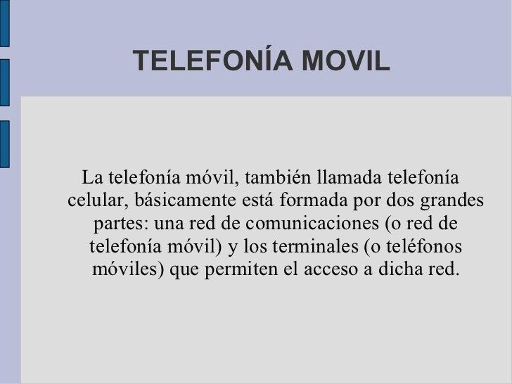 TELEFONÍA MOVIL La telefonía móvil, también llamada telefonía celular, básicamente está formada por dos grandes partes: un...
