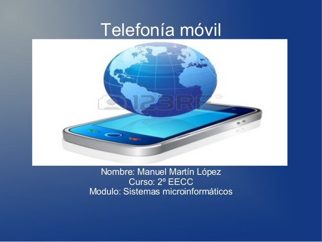 Telefonía móvil  Nombre: Manuel Martín López Curso: 2º EECC Modulo: Sistemas microinformáticos