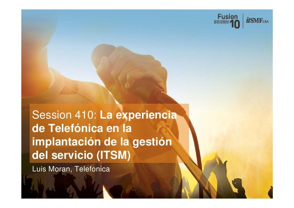 Session 410: La experiencia de Telefónica en la implantación de la gestión del d l servicio (ITSM)         i i Luis Moran,...