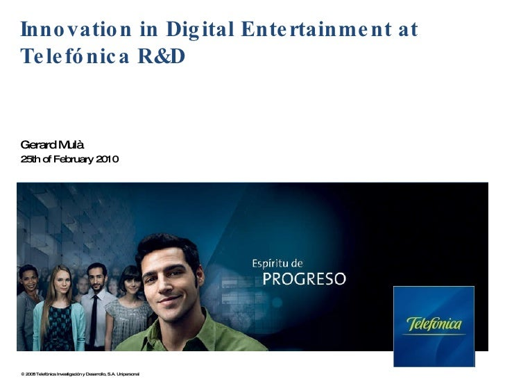 Innovation in Digital Entertainment at Telefónica R&D Gerard Mulà 25th of February 2010 © 2008 Telefónica Investigación y ...