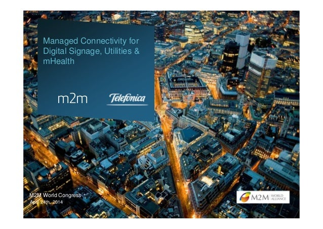 M2M World Congress Managed Connectivity for Digital Signage, Utilities & mHealth April 24th, 2014 m2m