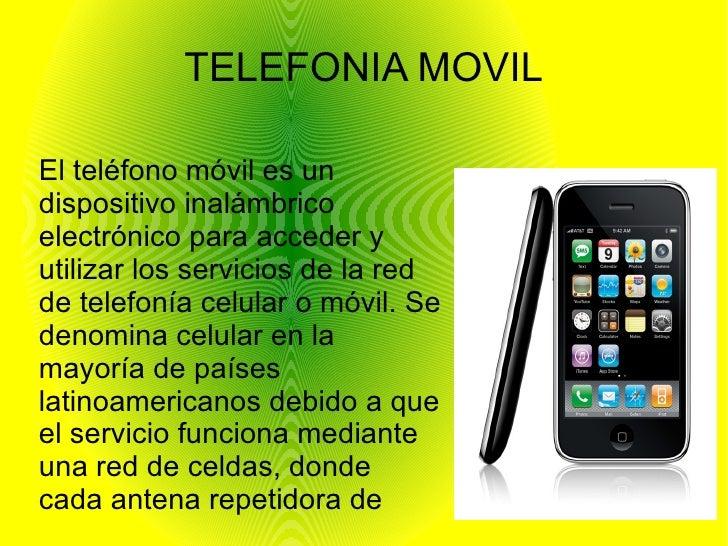 TELEFONIA MOVILEl teléfono móvil es undispositivo inalámbricoelectrónico para acceder yutilizar los servicios de la redde ...
