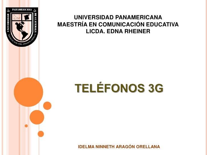 UNIVERSIDAD PANAMERICANAMAESTRÍA EN COMUNICACIÓN EDUCATIVALICDA. EDNA RHEINER<br />TELÉFONOS 3G<br />IDELMA NINNETH ARAGÓN...