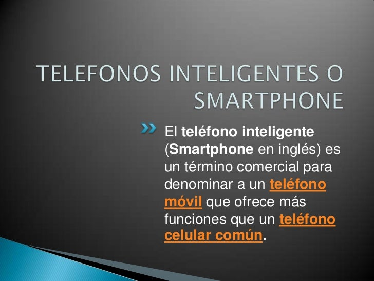 TELEFONOS INTELIGENTES O SMARTPHONE<br />El teléfono inteligente(Smartphoneen inglés) es un término comercial para denomin...