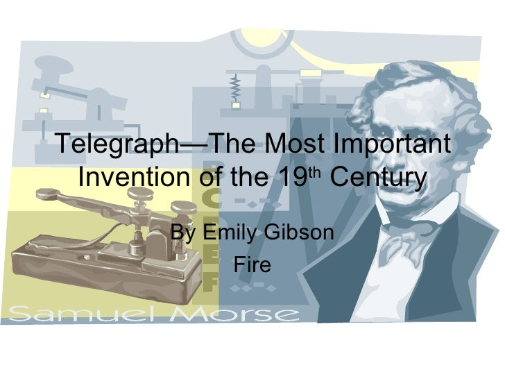 Telegraph—The Most Important Invention of the 19 th  Century By Emily Gibson Fire