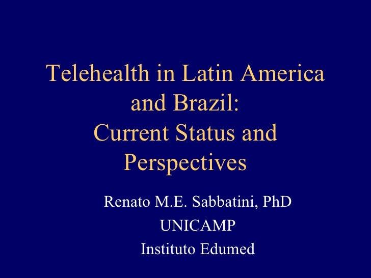 Telehealth in Latin America         and Brazil:     Current Status and        Perspectives      Renato M.E. Sabbatini, PhD...
