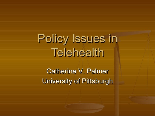Policy Issues inPolicy Issues in TelehealthTelehealth Catherine V. PalmerCatherine V. Palmer University of PittsburghUnive...