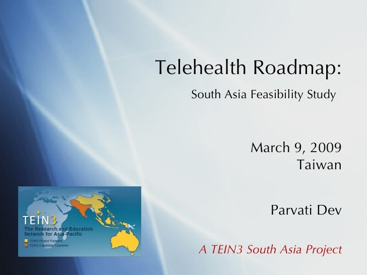 Telehealth Roadmap:   South Asia Feasibility Study   March 9, 2009 Taiwan Parvati Dev A TEIN3 South Asia Project