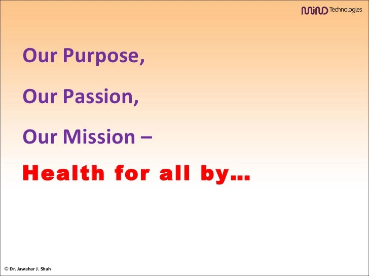Our Purpose,  Our Passion,  Our Mission –  Health for all by… ©  Dr. Jawahar J. Shah